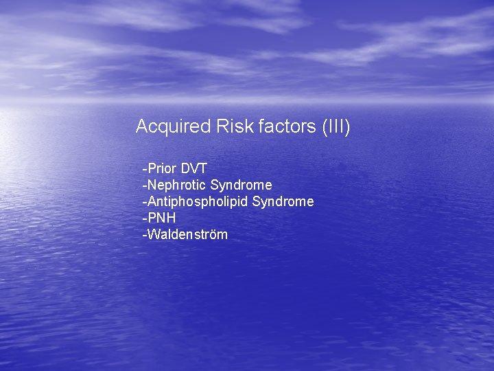 Acquired Risk factors (III) -Prior DVT -Nephrotic Syndrome -Antiphospholipid Syndrome -PNH -Waldenström