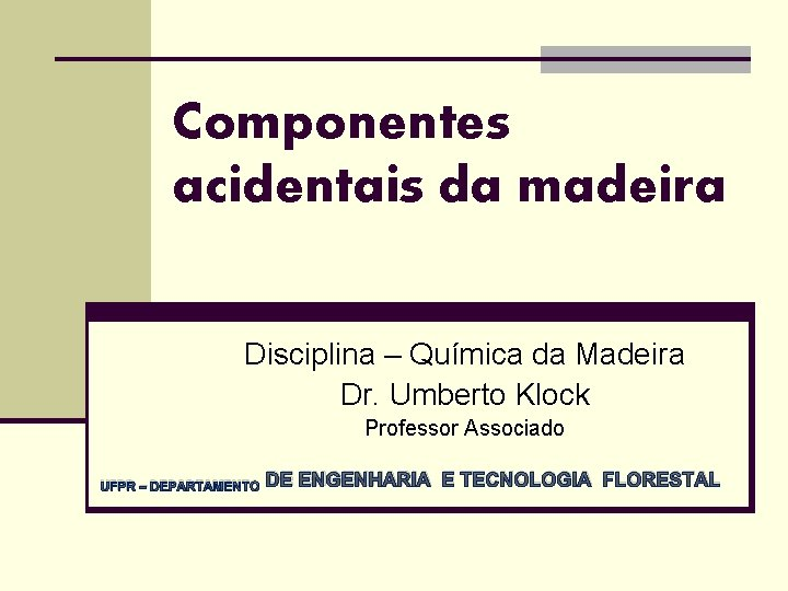 Componentes acidentais da madeira Disciplina – Química da Madeira Dr. Umberto Klock Professor Associado