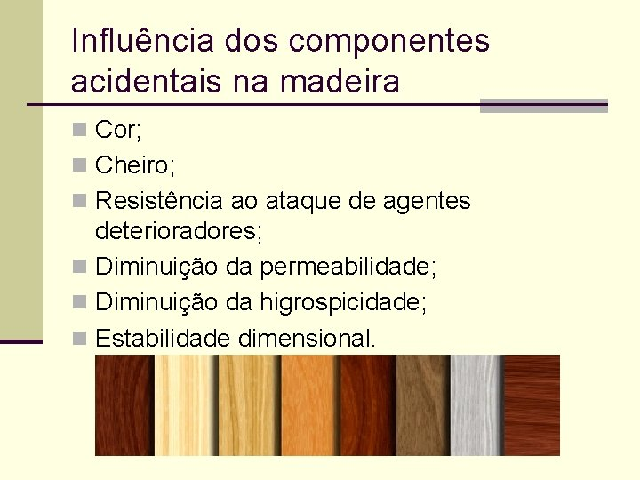 Influência dos componentes acidentais na madeira n Cor; n Cheiro; n Resistência ao ataque
