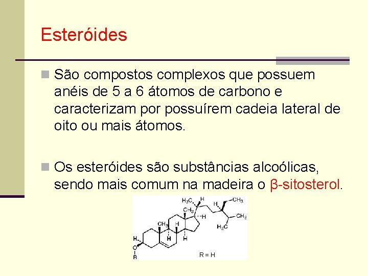 Esteróides n São compostos complexos que possuem anéis de 5 a 6 átomos de