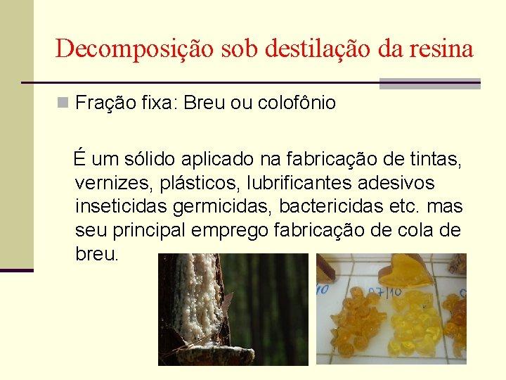 Decomposição sob destilação da resina n Fração fixa: Breu ou colofônio É um sólido