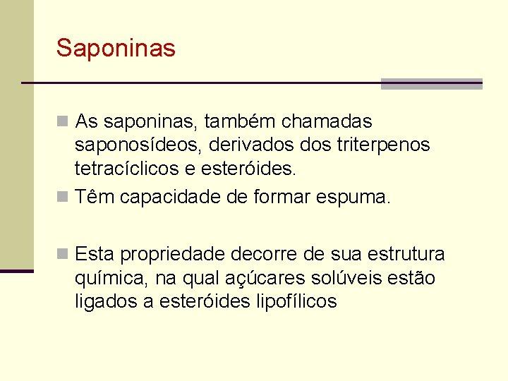 Saponinas n As saponinas, também chamadas saponosídeos, derivados triterpenos tetracíclicos e esteróides. n Têm
