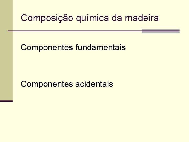 Composição química da madeira Componentes fundamentais Componentes acidentais