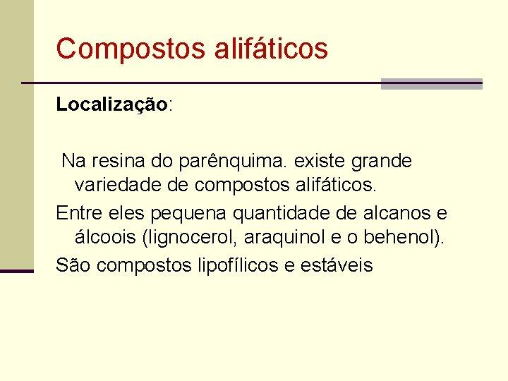 Compostos alifáticos Localização: Na resina do parênquima. existe grande variedade de compostos alifáticos. Entre