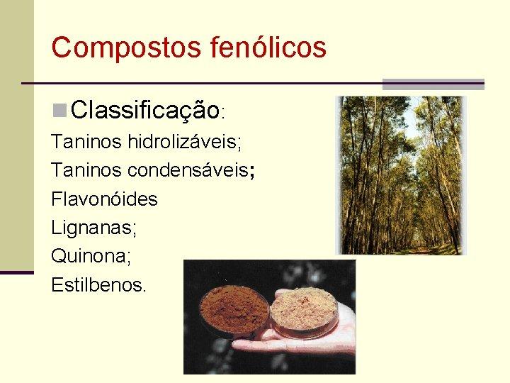 Compostos fenólicos n Classificação: Taninos hidrolizáveis; Taninos condensáveis; Flavonóides Lignanas; Quinona; Estilbenos.
