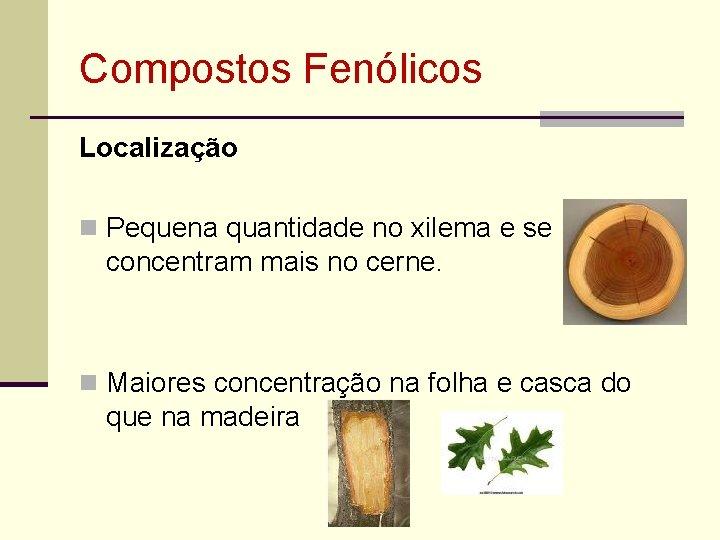 Compostos Fenólicos Localização n Pequena quantidade no xilema e se concentram mais no cerne.