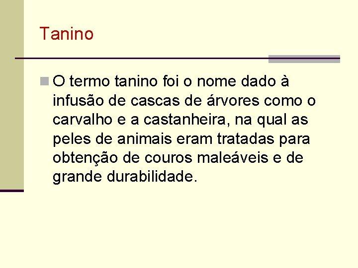 Tanino n O termo tanino foi o nome dado à infusão de cascas de