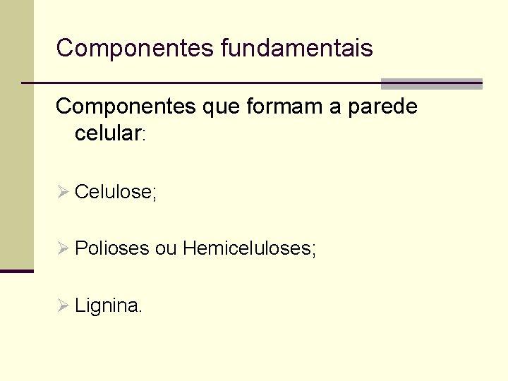 Componentes fundamentais Componentes que formam a parede celular: Ø Celulose; Ø Polioses ou Hemiceluloses;