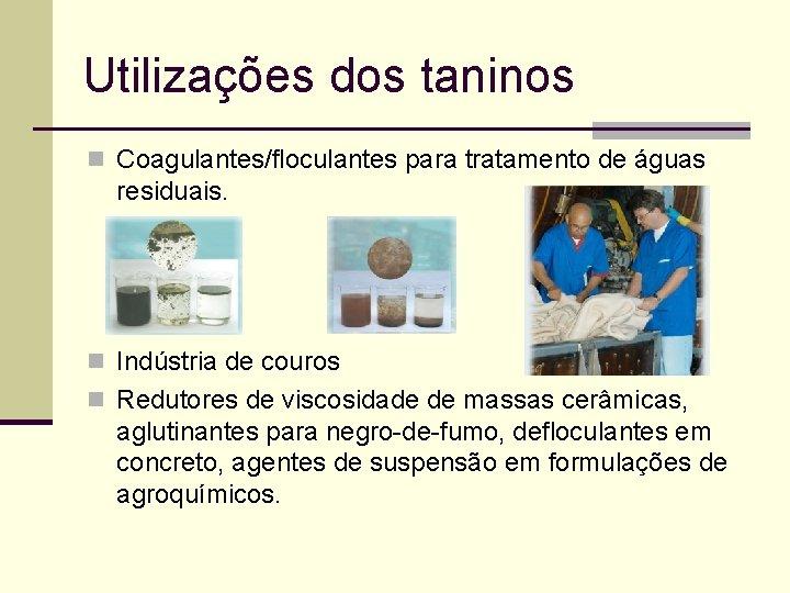 Utilizações dos taninos n Coagulantes/floculantes para tratamento de águas residuais. n Indústria de couros