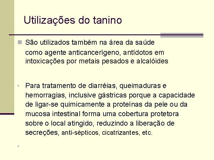 Utilizações do tanino n São utilizados também na área da saúde como agente anticancerígeno,