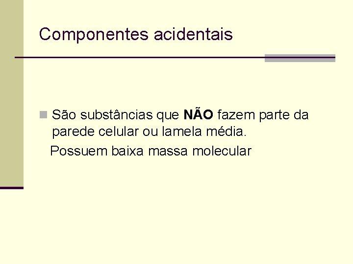 Componentes acidentais n São substâncias que NÃO fazem parte da parede celular ou lamela