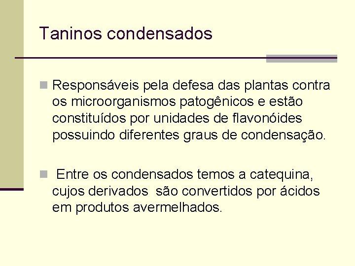 Taninos condensados n Responsáveis pela defesa das plantas contra os microorganismos patogênicos e estão
