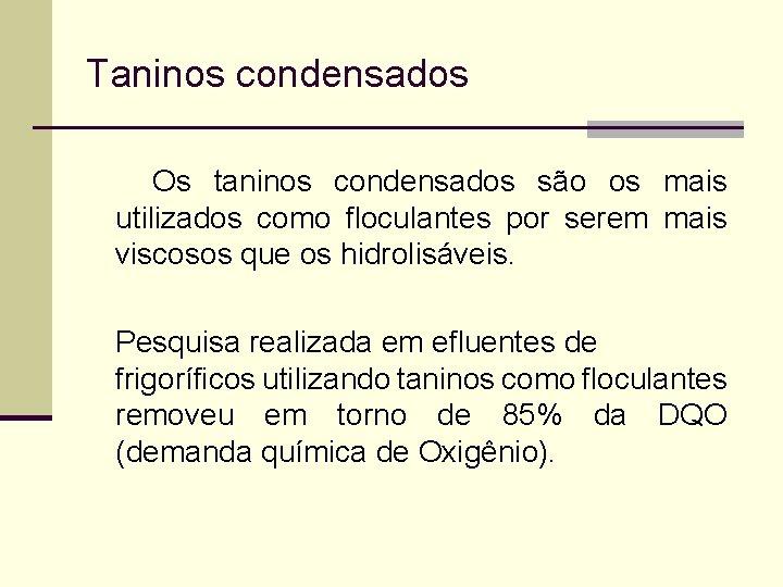 Taninos condensados Os taninos condensados são os mais utilizados como floculantes por serem mais