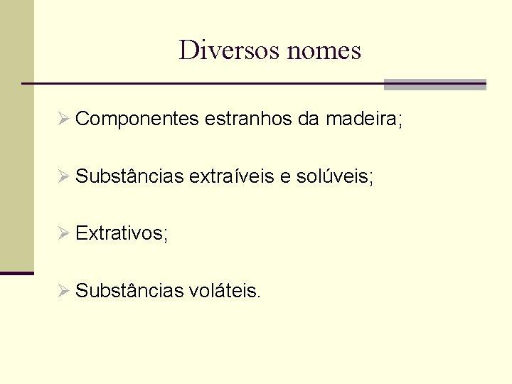 Diversos nomes Ø Componentes estranhos da madeira; Ø Substâncias extraíveis e solúveis; Ø Extrativos;