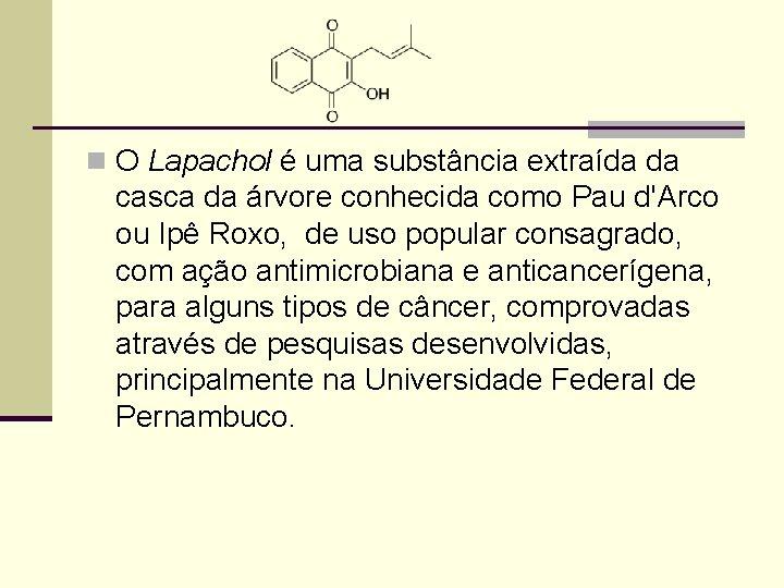 n O Lapachol é uma substância extraída da casca da árvore conhecida como Pau