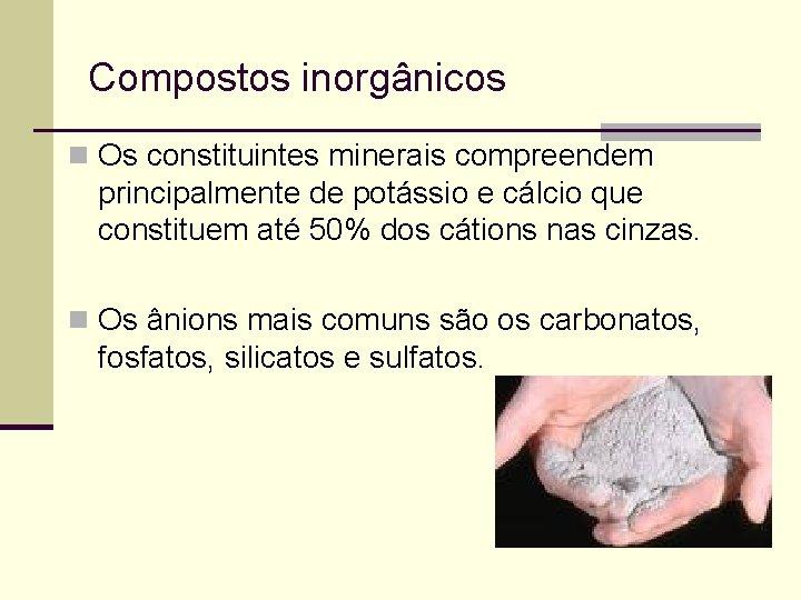 Compostos inorgânicos n Os constituintes minerais compreendem principalmente de potássio e cálcio que constituem