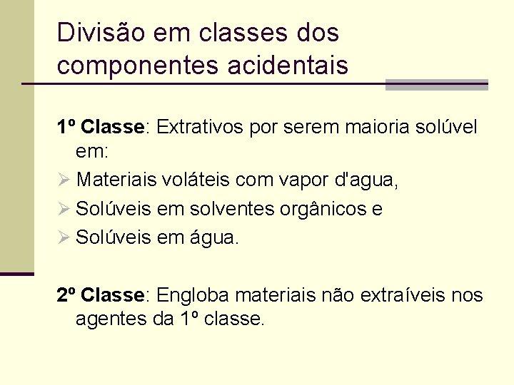 Divisão em classes dos componentes acidentais 1º Classe: Extrativos por serem maioria solúvel em:
