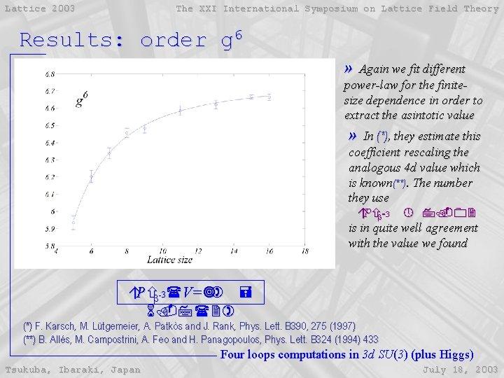 Lattice 2003 The XXI International Symposium on Lattice Field Theory Results: order g 6