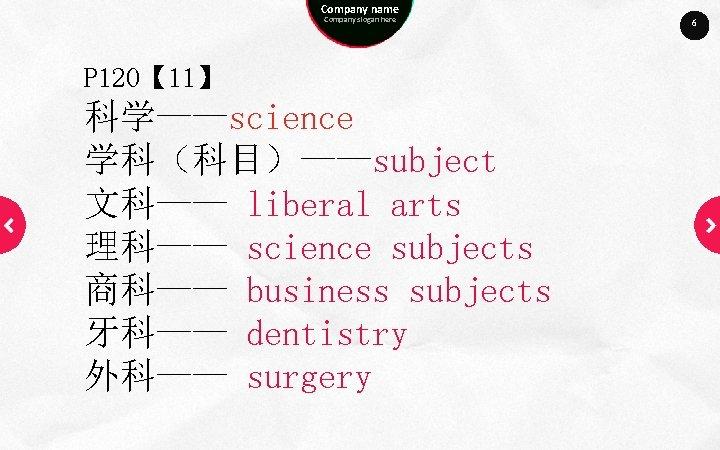 Company name Company slogan here P 120【 11】 科学——science 学科(科目)——subject 文科—— liberal arts 理科——