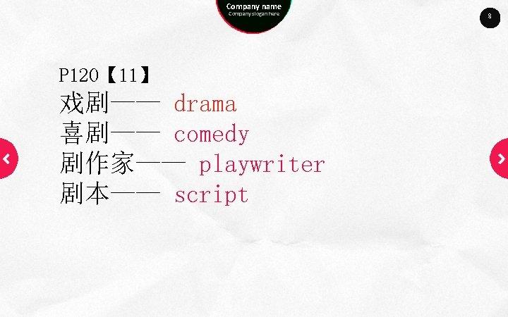 Company name Company slogan here P 120【 11】 戏剧—— drama 喜剧—— comedy 剧作家—— playwriter