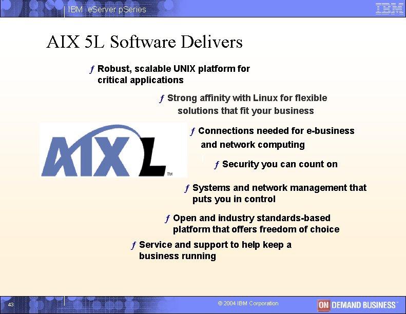 IBM e. Server p. Series AIX 5 L Software Delivers ƒ Robust, scalable UNIX