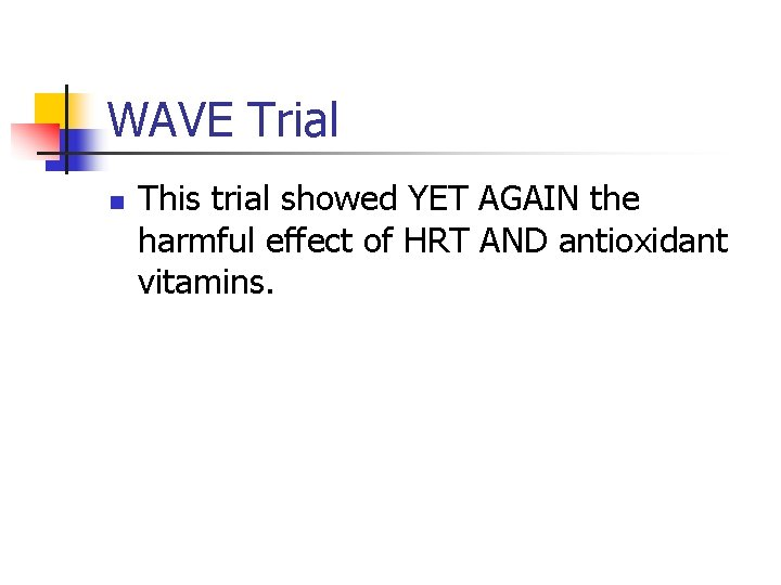 WAVE Trial n This trial showed YET AGAIN the harmful effect of HRT AND