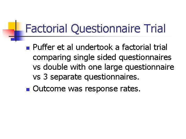 Factorial Questionnaire Trial n n Puffer et al undertook a factorial trial comparing single