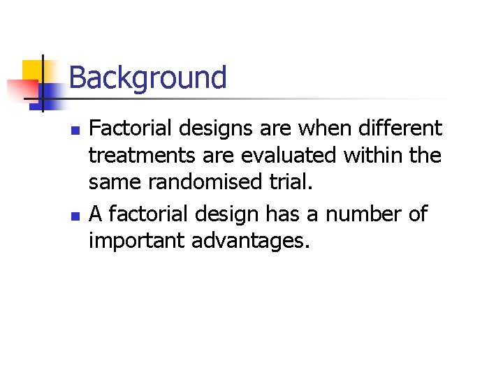 Background n n Factorial designs are when different treatments are evaluated within the same