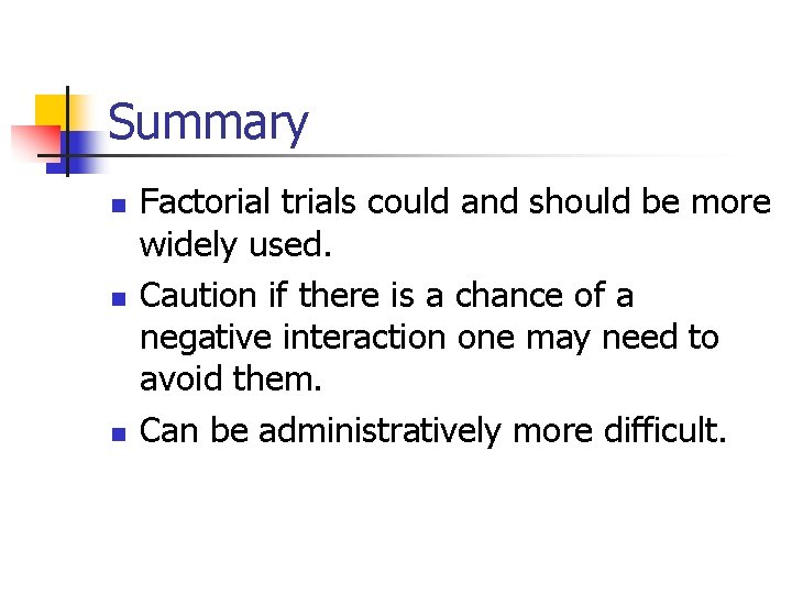 Summary n n n Factorial trials could and should be more widely used. Caution