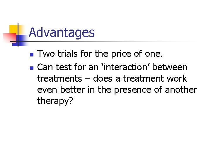 Advantages n n Two trials for the price of one. Can test for an