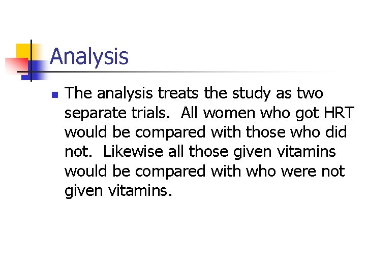 Analysis n The analysis treats the study as two separate trials. All women who