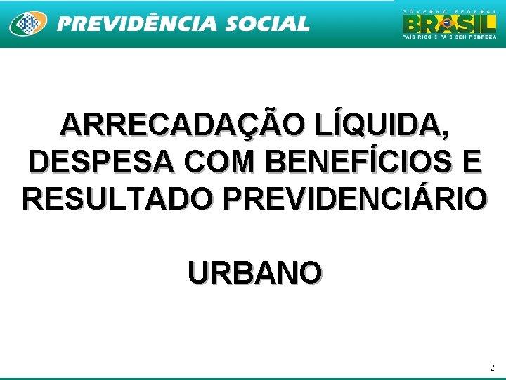 ARRECADAÇÃO LÍQUIDA, DESPESA COM BENEFÍCIOS E RESULTADO PREVIDENCIÁRIO URBANO 2