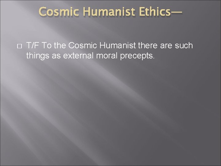 Cosmic Humanist Ethics— � T/F To the Cosmic Humanist there are such things as