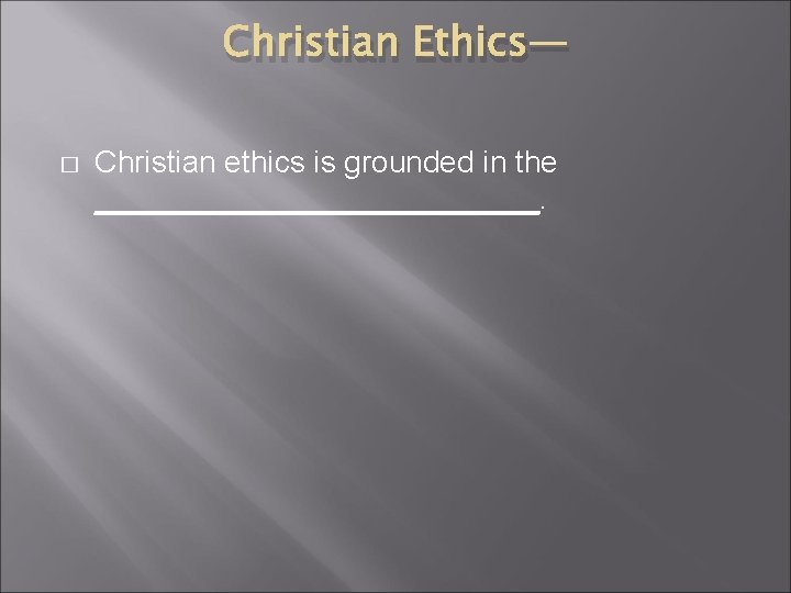 Christian Ethics— � Christian ethics is grounded in the _____________.