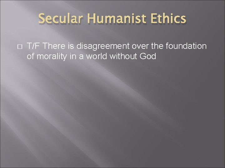 Secular Humanist Ethics � T/F There is disagreement over the foundation of morality in