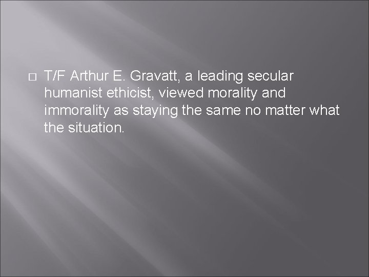 � T/F Arthur E. Gravatt, a leading secular humanist ethicist, viewed morality and immorality
