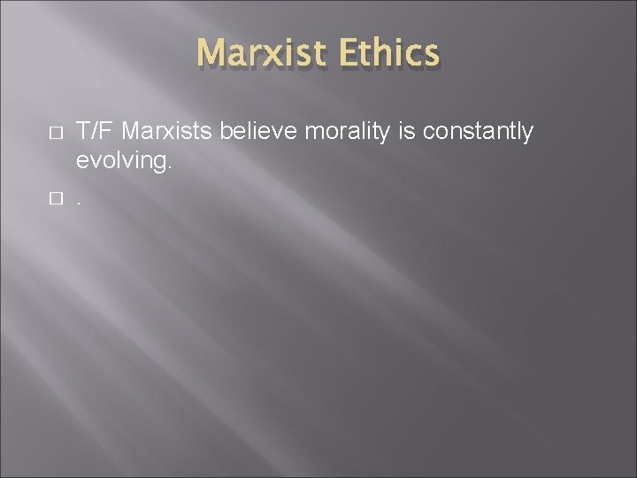 Marxist Ethics � � T/F Marxists believe morality is constantly evolving. .