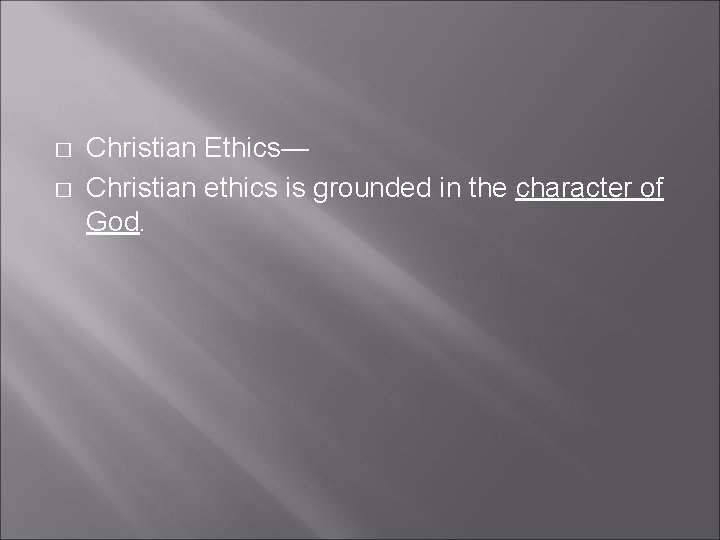 � � Christian Ethics— Christian ethics is grounded in the character of God.