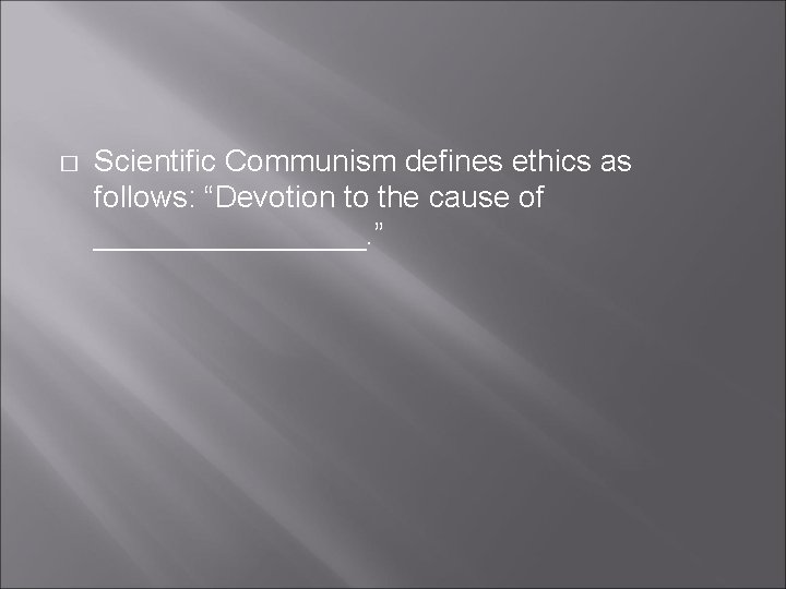 """� Scientific Communism defines ethics as follows: """"Devotion to the cause of ________. """""""