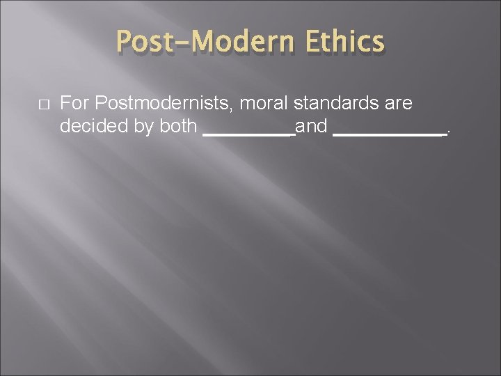 Post-Modern Ethics � For Postmodernists, moral standards are decided by both ____ and _____.