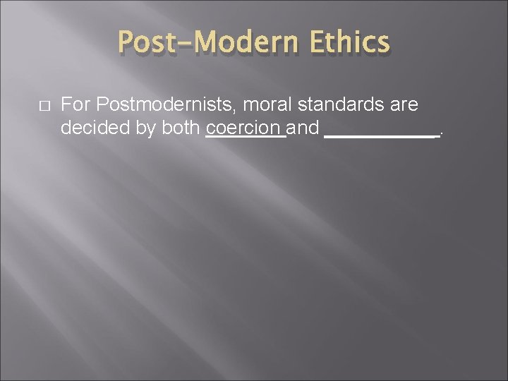 Post-Modern Ethics � For Postmodernists, moral standards are decided by both coercion and _____.