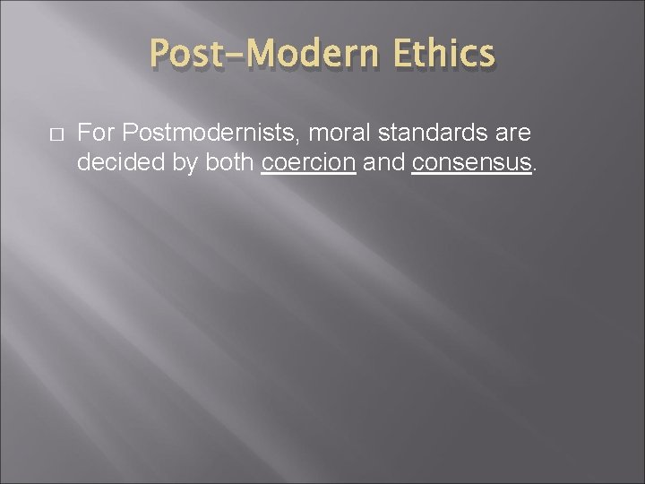 Post-Modern Ethics � For Postmodernists, moral standards are decided by both coercion and consensus.
