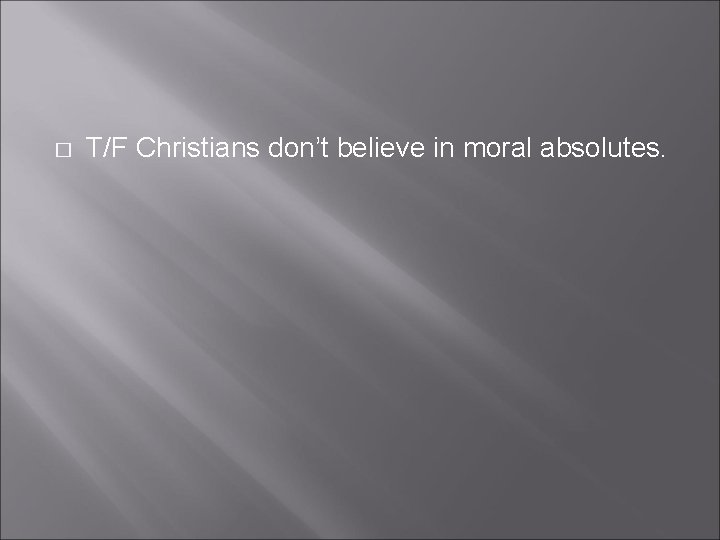 � T/F Christians don't believe in moral absolutes.