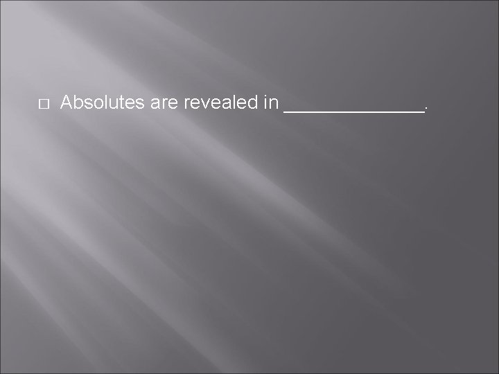 � Absolutes are revealed in _______.