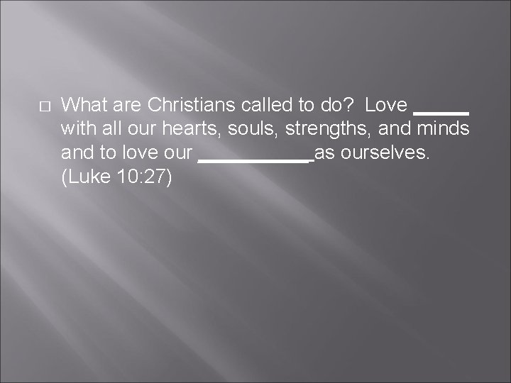 � What are Christians called to do? Love _____ with all our hearts, souls,