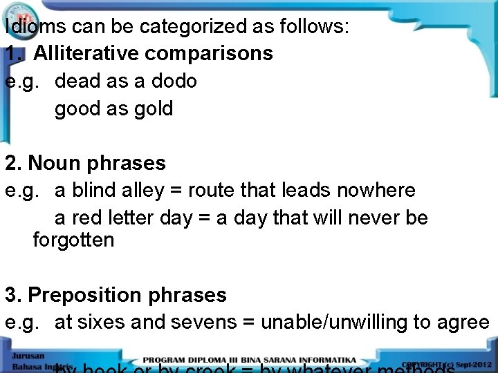 Idioms can be categorized as follows: 1. Alliterative comparisons e. g. dead as a