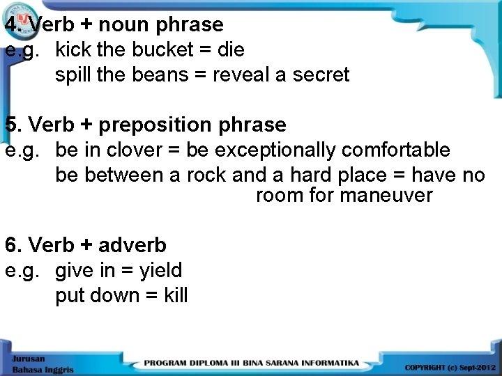 4. Verb + noun phrase e. g. kick the bucket = die spill the