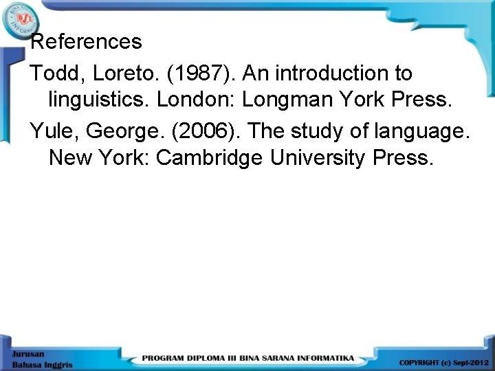 References Todd, Loreto. (1987). An introduction to linguistics. London: Longman York Press. Yule, George.