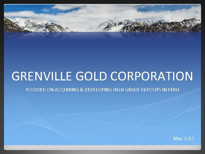 GRENVILLE GOLD CORPORATION FOCUSED ON ACQUIRING & DEVELOPING HIGH GRADE DEPOSITS IN PERU May