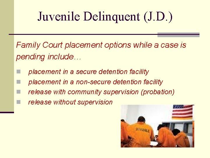 Juvenile Delinquent (J. D. ) Family Court placement options while a case is pending
